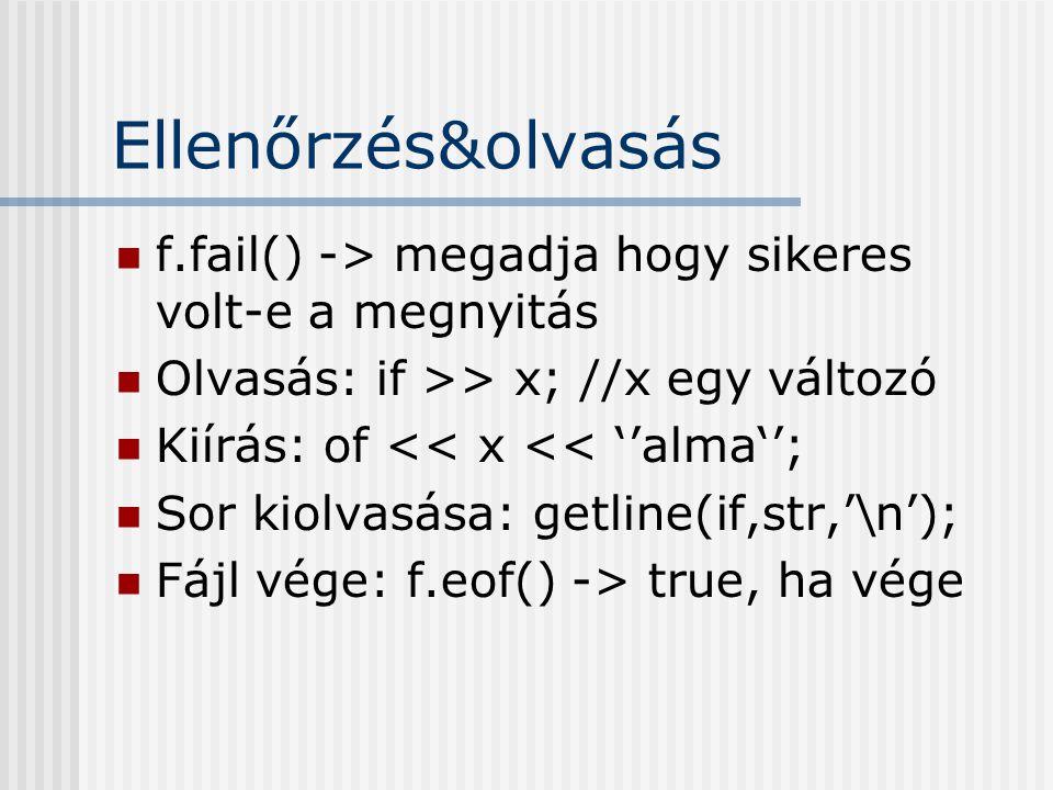 Ellenőrzés&olvasás f.fail() -> megadja hogy sikeres volt-e a megnyitás Olvasás: if >> x; //x egy változó Kiírás: of << x << ''alma''; Sor kiolvasása: