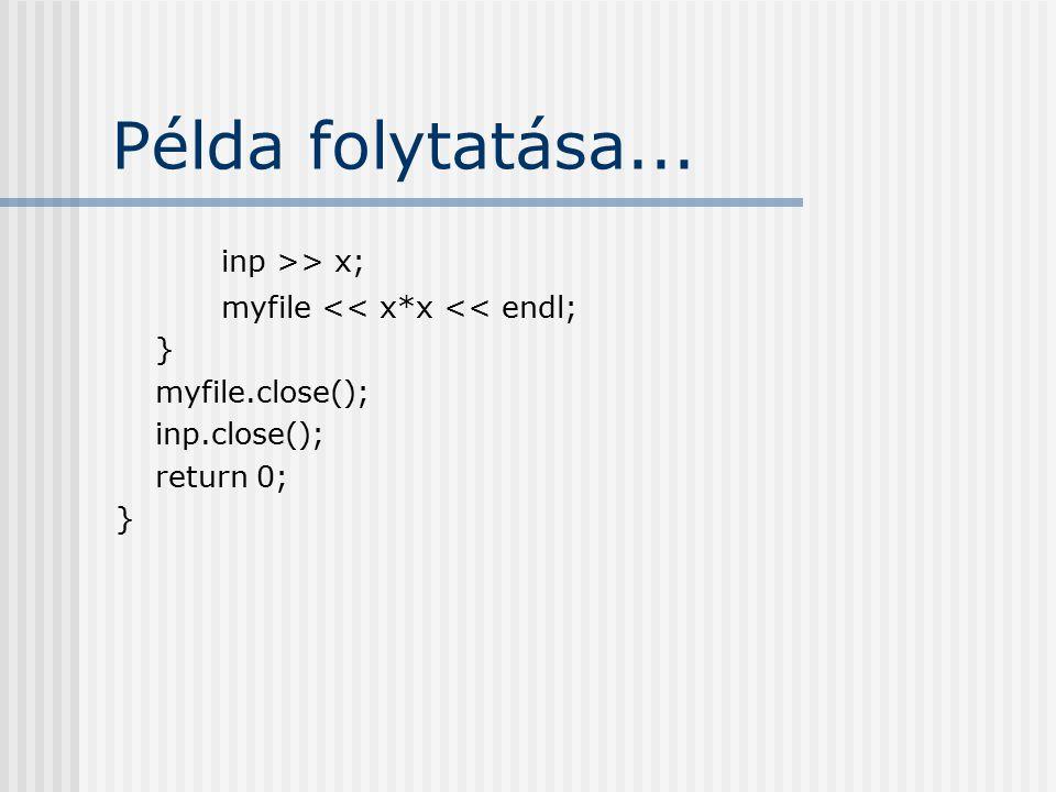 Példa folytatása... inp >> x; myfile << x*x << endl; } myfile.close(); inp.close(); return 0; }