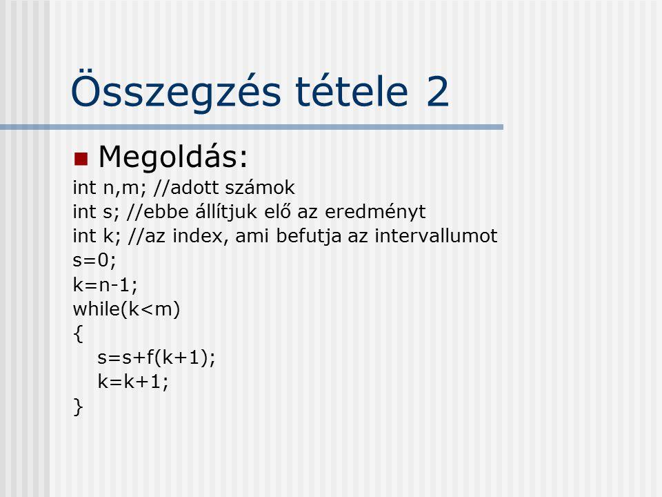 Összegzés tétele 2 Megoldás: int n,m; //adott számok int s; //ebbe állítjuk elő az eredményt int k; //az index, ami befutja az intervallumot s=0; k=n-