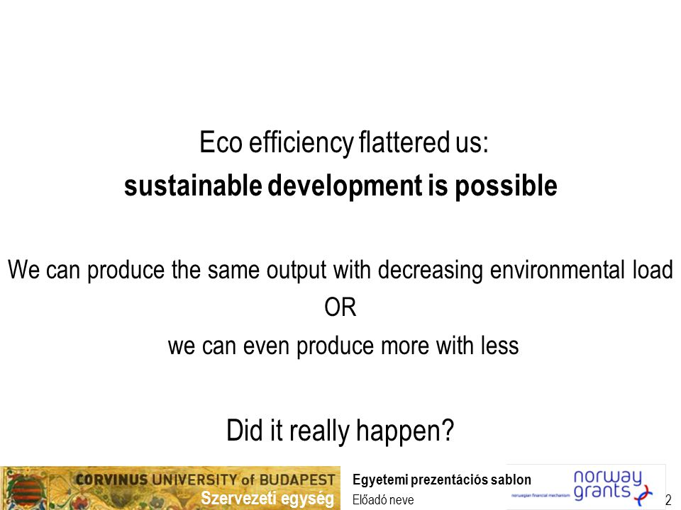 Szervezeti egység Előadó neve Egyetemi prezentációs sablon 2 Eco efficiency flattered us: sustainable development is possible We can produce the same output with decreasing environmental load OR we can even produce more with less Did it really happen