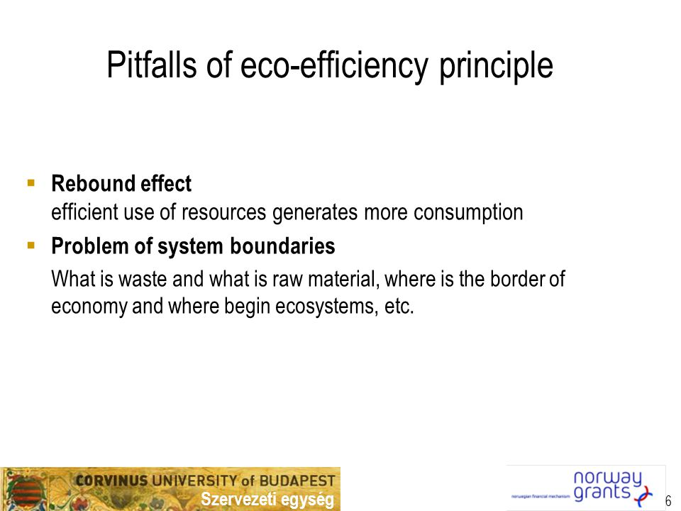 Szervezeti egység 6 Pitfalls of eco-efficiency principle  Rebound effect efficient use of resources generates more consumption  Problem of system boundaries What is waste and what is raw material, where is the border of economy and where begin ecosystems, etc.