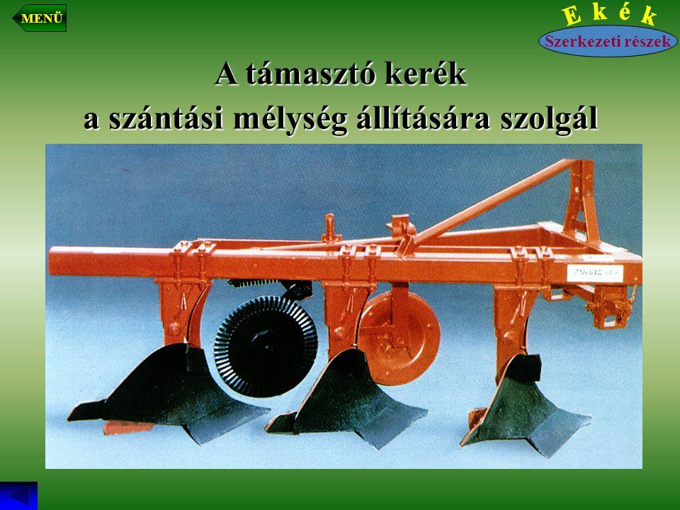 A támasztó kerék a szántási mélység állítására szolgál Szerkezeti részek MENÜ