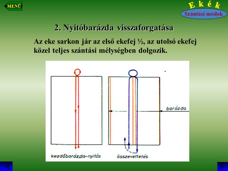 2. Nyitóbarázda visszaforgatása Az eke sarkon jár az első ekefej ½, az utolsó ekefej közel teljes szántási mélységben dolgozik. Szántási módok MENÜ