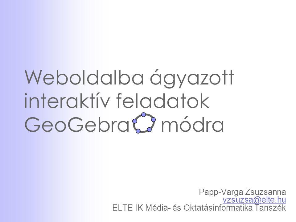 Weboldalba ágyazott interaktív feladatok GeoGebra módra Papp-Varga Zsuzsanna vzsuzsa@elte.hu ELTE IK Média- és Oktatásinformatika Tanszék vzsuzsa@elte.hu