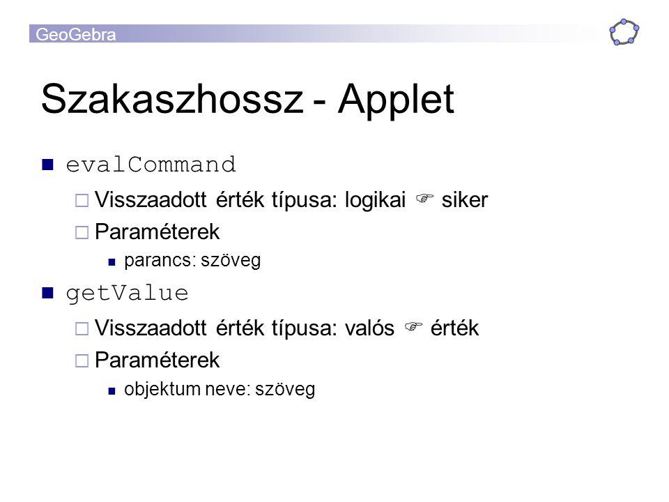 GeoGebra Szakaszhossz - Applet evalCommand  Visszaadott érték típusa: logikai  siker  Paraméterek parancs: szöveg getValue  Visszaadott érték típusa: valós  érték  Paraméterek objektum neve: szöveg