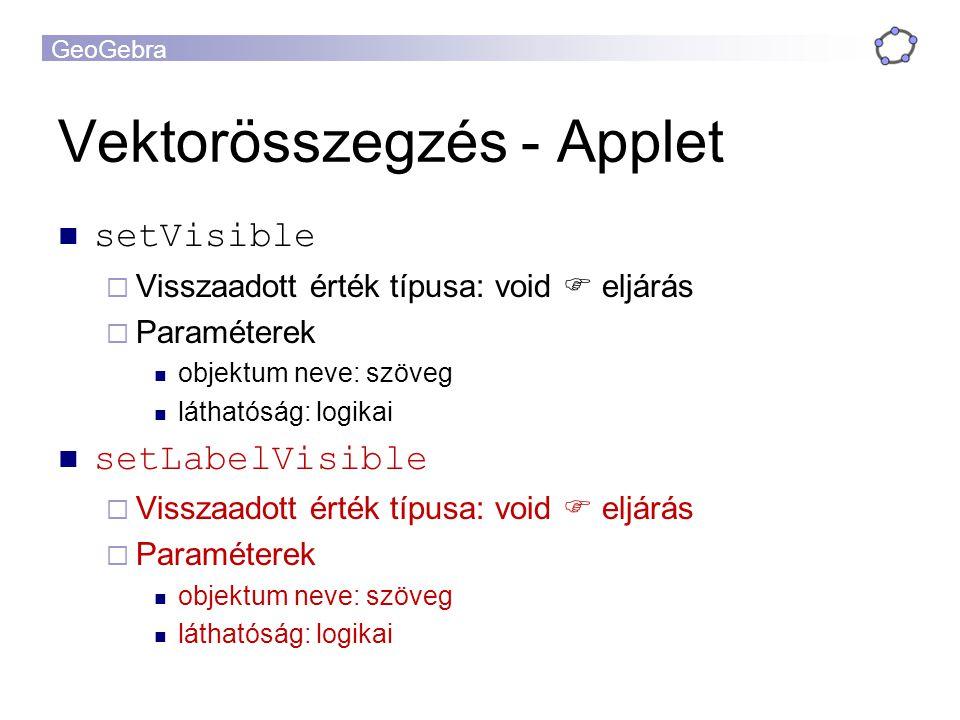 GeoGebra Vektorösszegzés - Applet setVisible  Visszaadott érték típusa: void  eljárás  Paraméterek objektum neve: szöveg láthatóság: logikai setLabelVisible  Visszaadott érték típusa: void  eljárás  Paraméterek objektum neve: szöveg láthatóság: logikai
