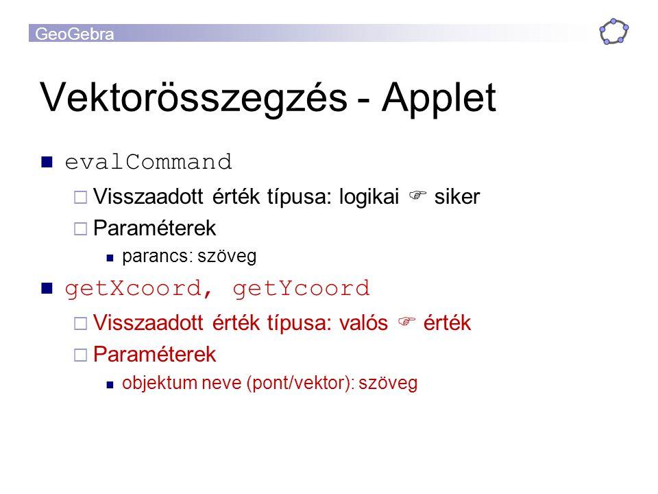 GeoGebra Vektorösszegzés - Applet evalCommand  Visszaadott érték típusa: logikai  siker  Paraméterek parancs: szöveg getXcoord, getYcoord  Visszaadott érték típusa: valós  érték  Paraméterek objektum neve (pont/vektor): szöveg