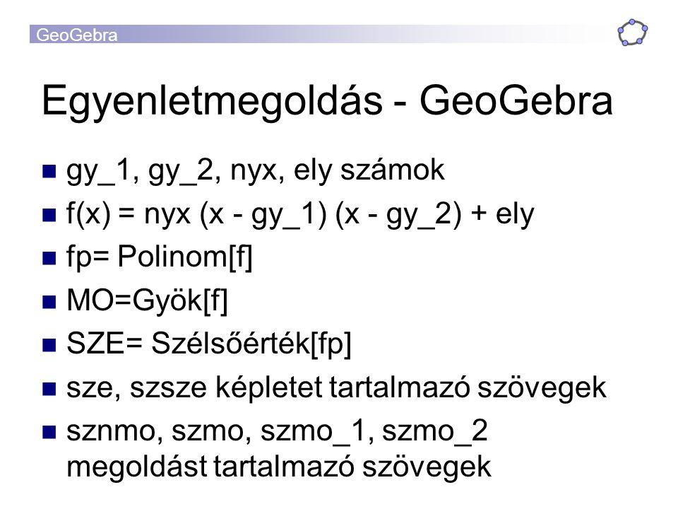 Egyenletmegoldás - GeoGebra gy_1, gy_2, nyx, ely számok f(x) = nyx (x - gy_1) (x - gy_2) + ely fp= Polinom[f] MO=Gyök[f] SZE= Szélsőérték[fp] sze, szsze képletet tartalmazó szövegek sznmo, szmo, szmo_1, szmo_2 megoldást tartalmazó szövegek
