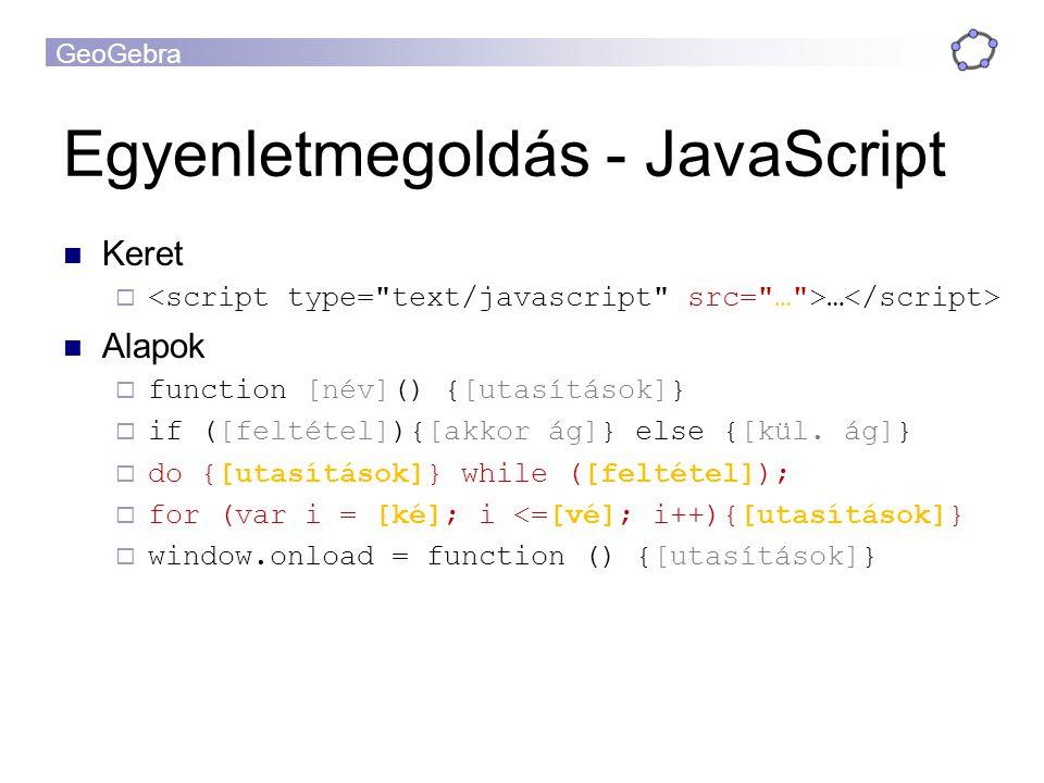 GeoGebra Egyenletmegoldás - JavaScript Keret  … Alapok  function [név]() {[utasítások]}  if ([feltétel]){[akkor ág]} else {[kül.