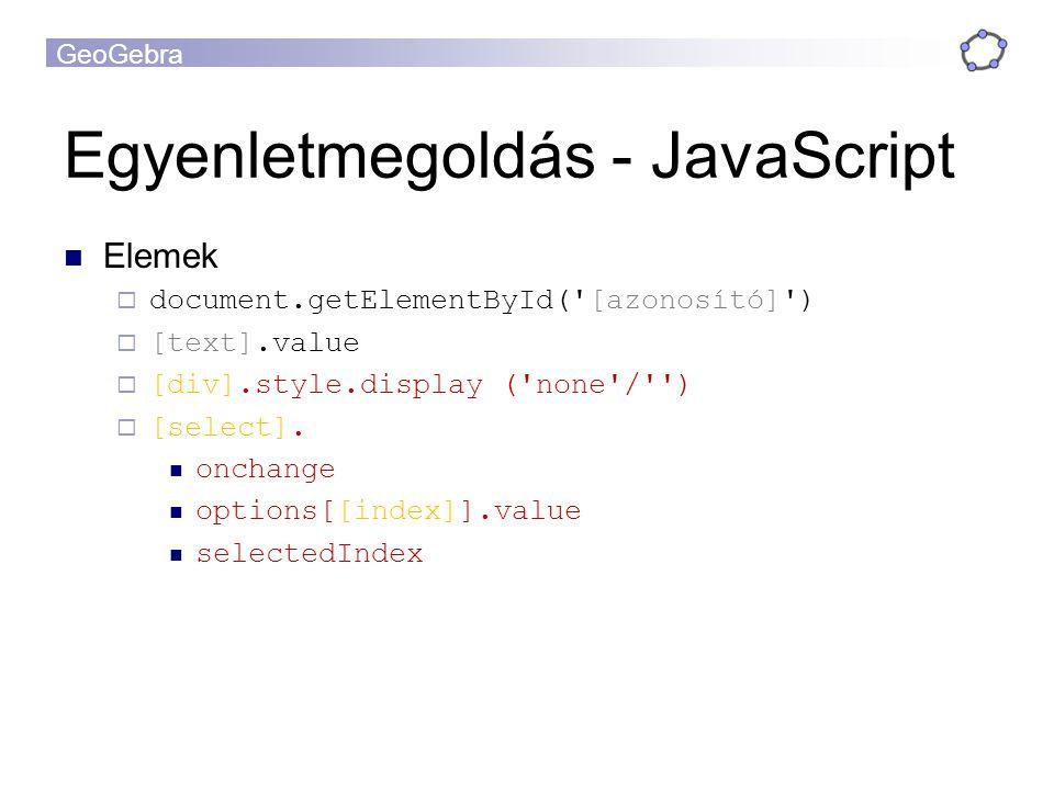 GeoGebra Egyenletmegoldás - JavaScript Elemek  document.getElementById( [azonosító] )  [text].value  [div].style.display ( none / )  [select].