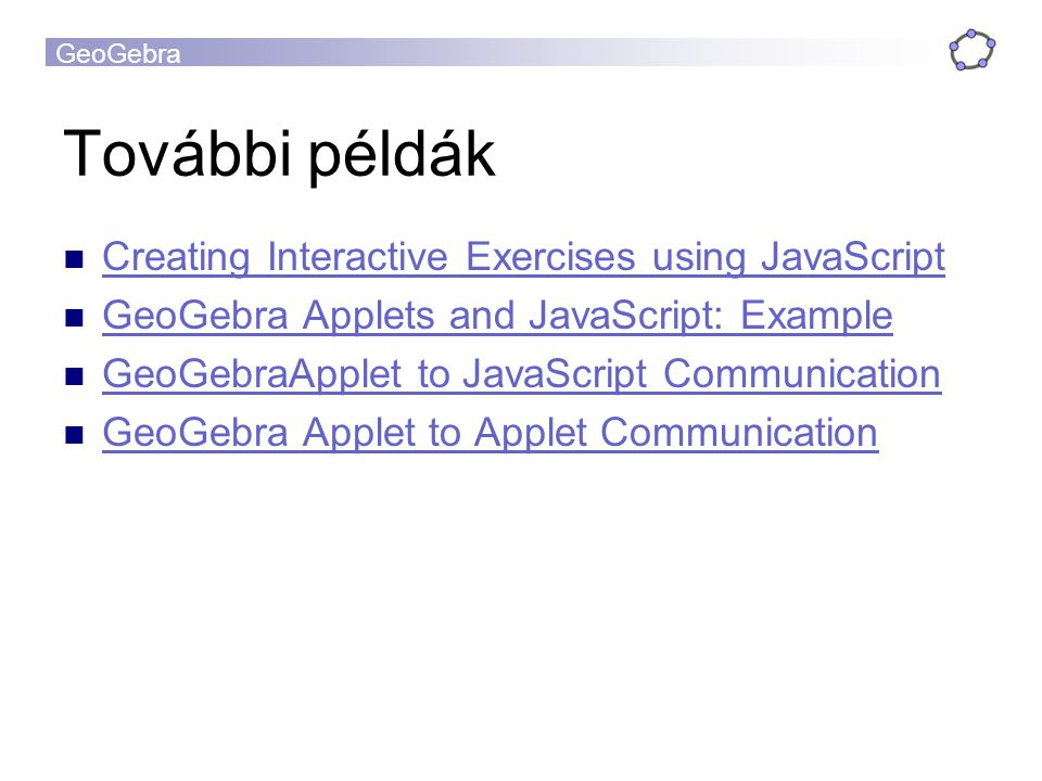 GeoGebra További példák Creating Interactive Exercises using JavaScript GeoGebra Applets and JavaScript: Example GeoGebraApplet to JavaScript Communication GeoGebra Applet to Applet Communication