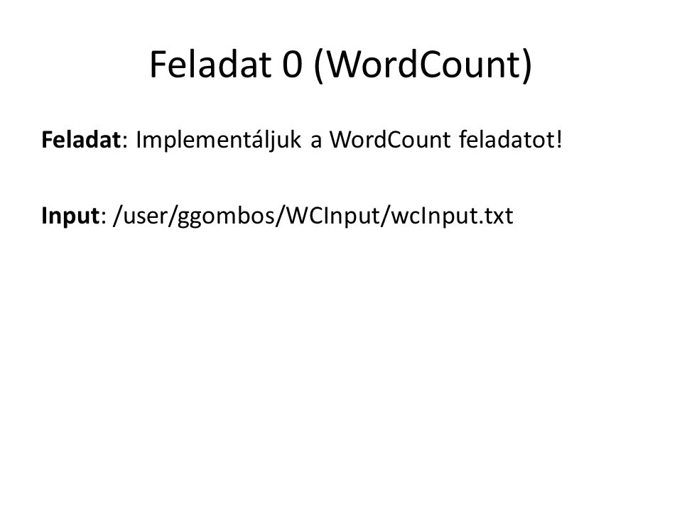 Feladat 0 (WordCount) Feladat: Implementáljuk a WordCount feladatot! Input: /user/ggombos/WCInput/wcInput.txt
