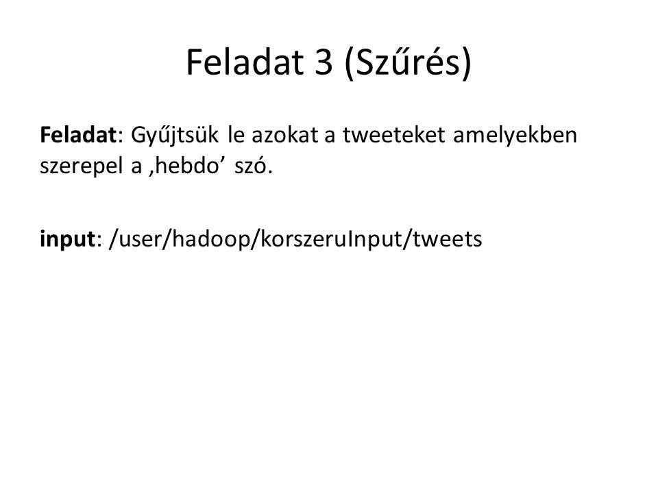 Feladat 3 (Szűrés) Feladat: Gyűjtsük le azokat a tweeteket amelyekben szerepel a 'hebdo' szó. input: /user/hadoop/korszeruInput/tweets
