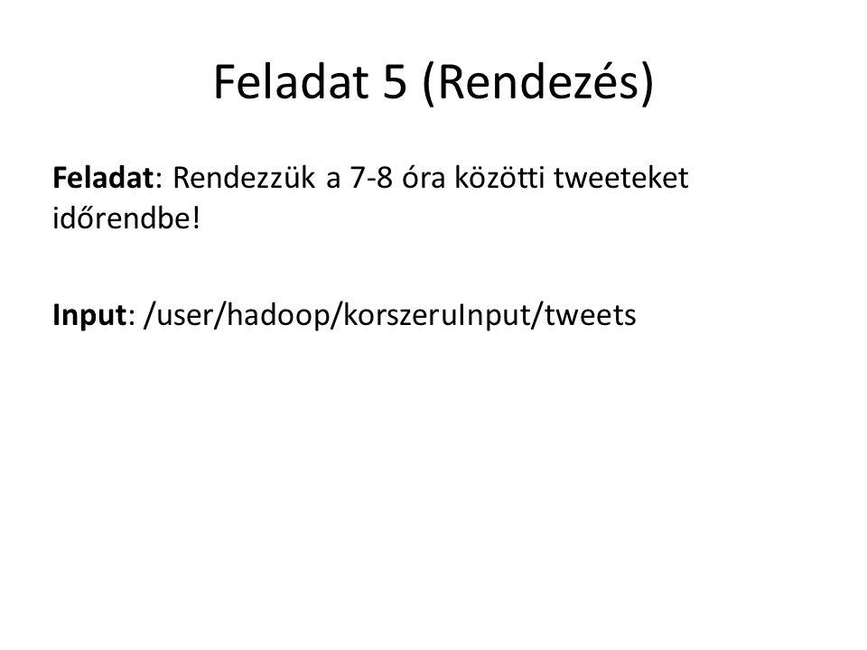 Feladat 5 (Rendezés) Feladat: Rendezzük a 7-8 óra közötti tweeteket időrendbe! Input: /user/hadoop/korszeruInput/tweets