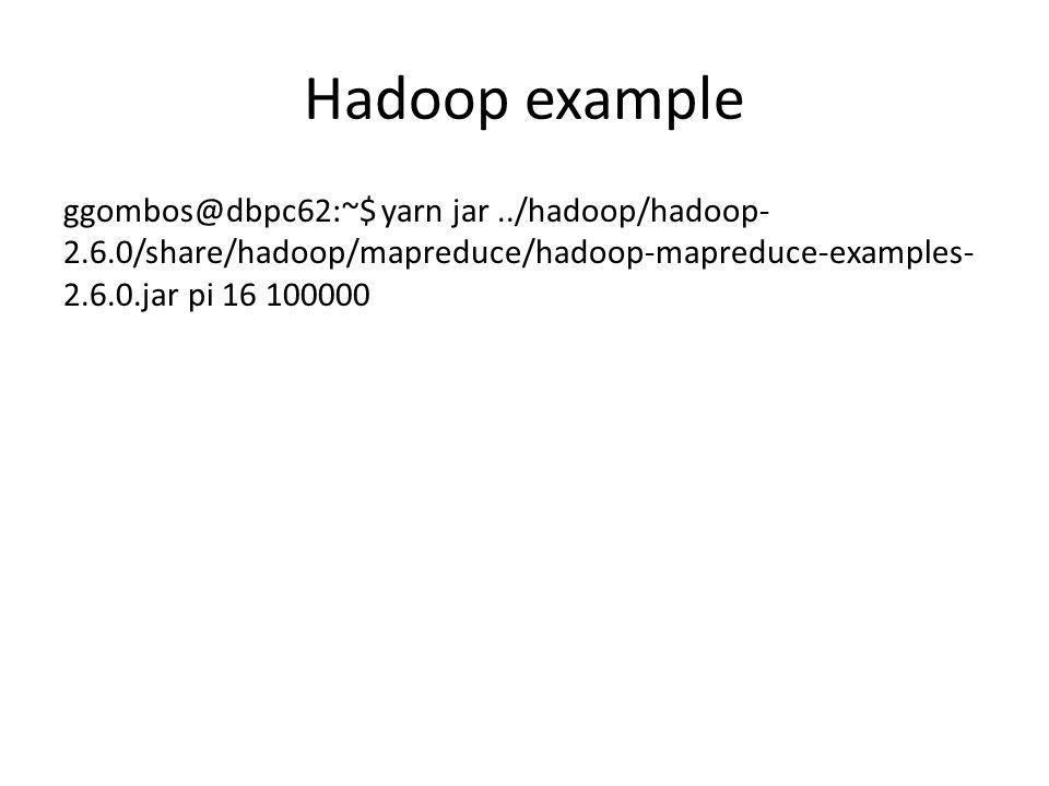 Hadoop example ggombos@dbpc62:~$ yarn jar../hadoop/hadoop- 2.6.0/share/hadoop/mapreduce/hadoop-mapreduce-examples- 2.6.0.jar pi 16 100000