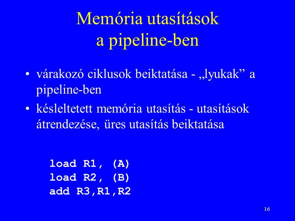 """16 Memória utasítások a pipeline-ben várakozó ciklusok beiktatása - """"lyukak a pipeline-ben késleltetett memória utasítás - utasítások átrendezése, üres utasítás beiktatása load R1, (A) load R2, (B) add R3,R1,R2"""