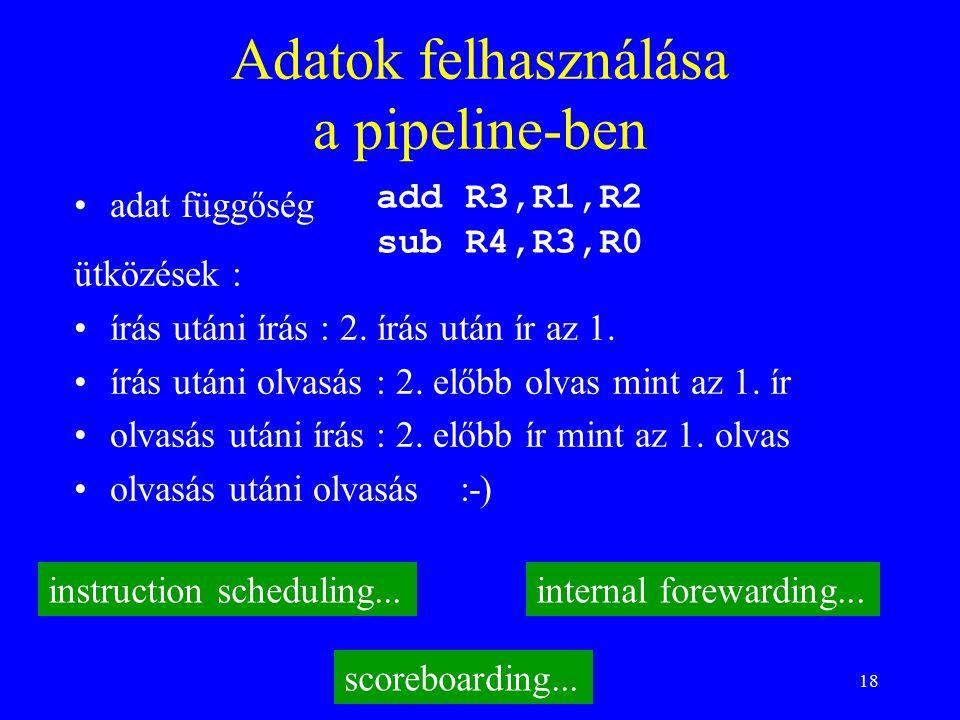 18 Adatok felhasználása a pipeline-ben adat függőség add R3,R1,R2 sub R4,R3,R0 ütközések : írás utáni írás : 2.