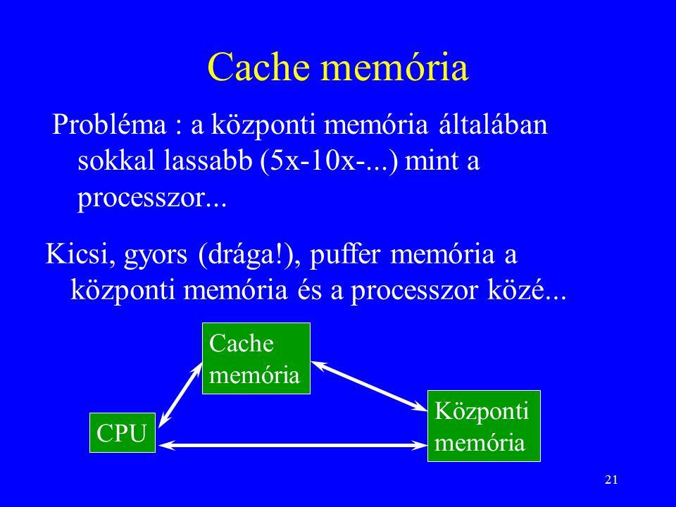 21 Cache memória Probléma : a központi memória általában sokkal lassabb (5x-10x-...) mint a processzor...