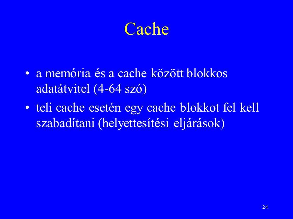 24 Cache a memória és a cache között blokkos adatátvitel (4-64 szó) teli cache esetén egy cache blokkot fel kell szabadítani (helyettesítési eljárások)