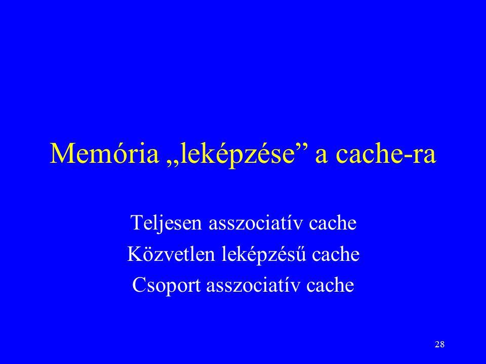 """28 Memória """"leképzése a cache-ra Teljesen asszociatív cache Közvetlen leképzésű cache Csoport asszociatív cache"""