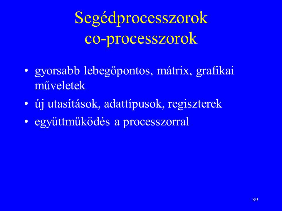 39 Segédprocesszorok co-processzorok gyorsabb lebegőpontos, mátrix, grafikai műveletek új utasítások, adattípusok, regiszterek együttműködés a processzorral