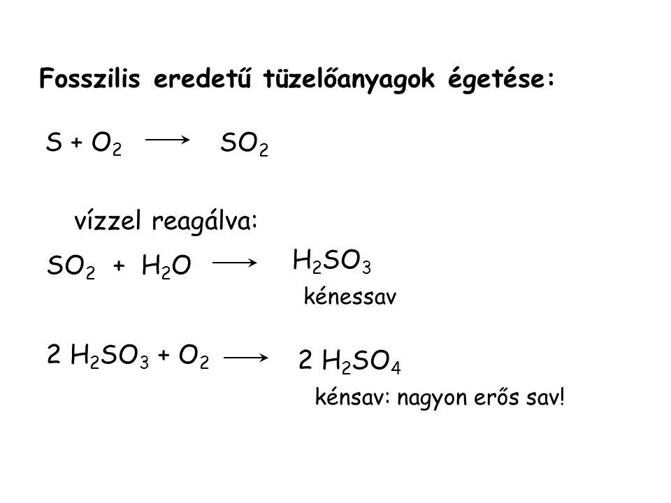 Fosszilis eredetű tüzelőanyagok égetése: S + O 2 SO 2 + H 2 O H 2 SO 3 kénessav 2 H 2 SO 3 + O 2 2 H 2 SO 4 kénsav: nagyon erős sav.