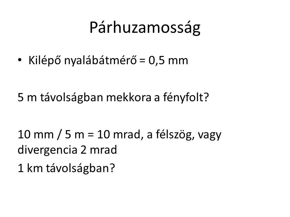 Párhuzamosság Kilépő nyalábátmérő = 0,5 mm 5 m távolságban mekkora a fényfolt? 10 mm / 5 m = 10 mrad, a félszög, vagy divergencia 2 mrad 1 km távolság
