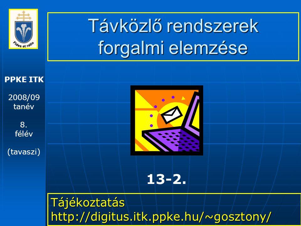 PPKE ITK 2008/09 tanév 8. félév (tavaszi) Távközlő rendszerek forgalmi elemzése Tájékoztatás http://digitus.itk.ppke.hu/~gosztony/ 13-2.