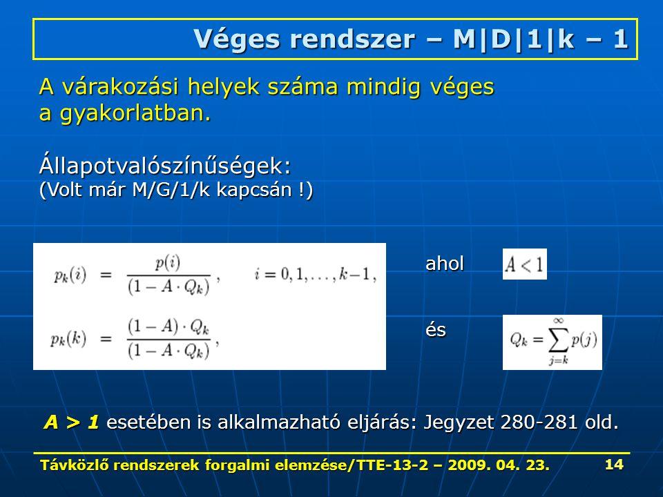 Távközlő rendszerek forgalmi elemzése/TTE-13-2 – 2009. 04. 23. 14 Véges rendszer – M|D|1|k – 1 A várakozási helyek száma mindig véges a gyakorlatban.