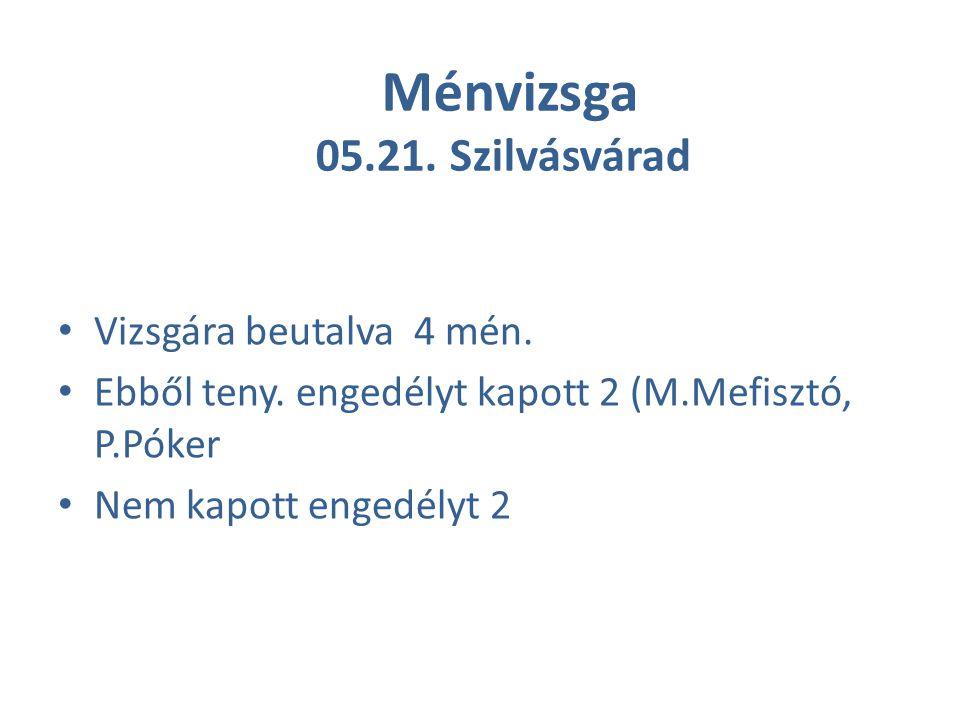 Ménvizsga 05.21. Szilvásvárad Vizsgára beutalva 4 mén. Ebből teny. engedélyt kapott 2 (M.Mefisztó, P.Póker Nem kapott engedélyt 2