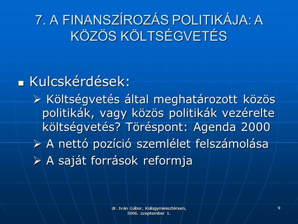 dr. Iván Gábor, Külügyminisztérium, 2006. szeptember 1. 9 7. A FINANSZÍROZÁS POLITIKÁJA: A KÖZÖS KÖLTSÉGVETÉS Kulcskérdések: Kulcskérdések:  Költségv