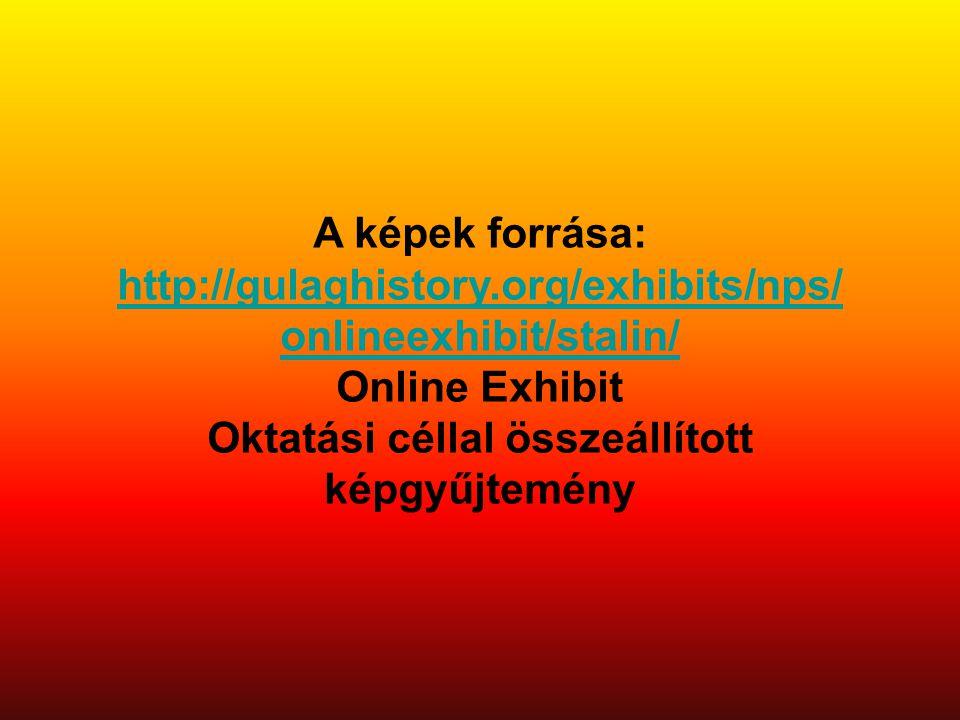 A képek forrása: http://gulaghistory.org/exhibits/nps/ onlineexhibit/stalin/ Online Exhibit Oktatási céllal összeállított képgyűjtemény