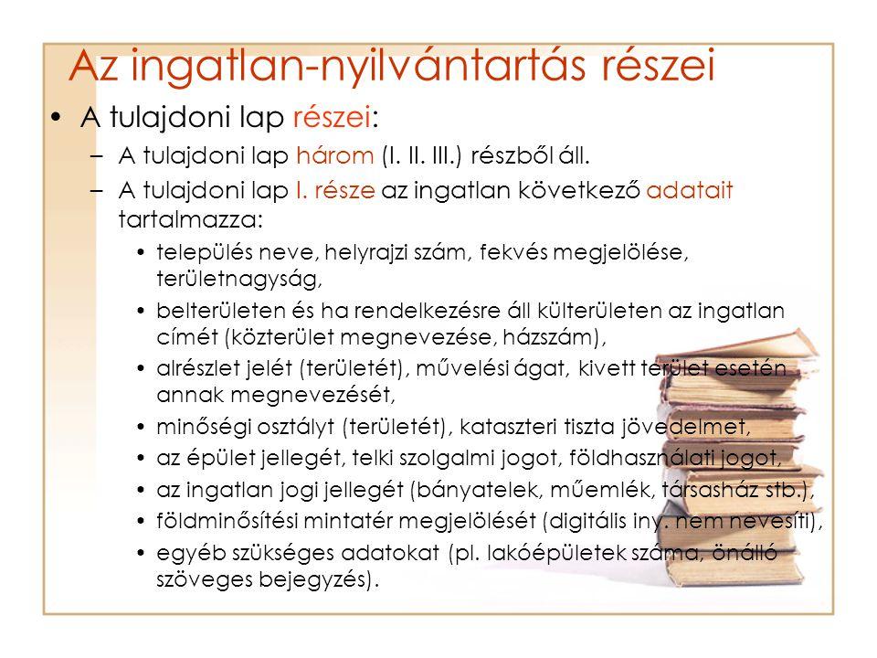 Az ingatlan-nyilvántartás részei A tulajdoni lap részei: –A tulajdoni lap három (I. II. III.) részből áll. –A tulajdoni lap I. része az ingatlan követ