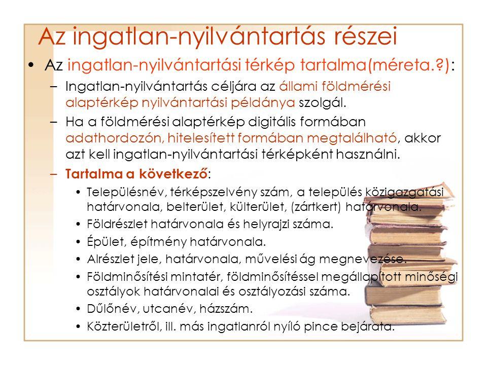 Az ingatlan-nyilvántartás részei Az ingatlan-nyilvántartási térkép tartalma(méreta.?): –Ingatlan-nyilvántartás céljára az állami földmérési alaptérkép