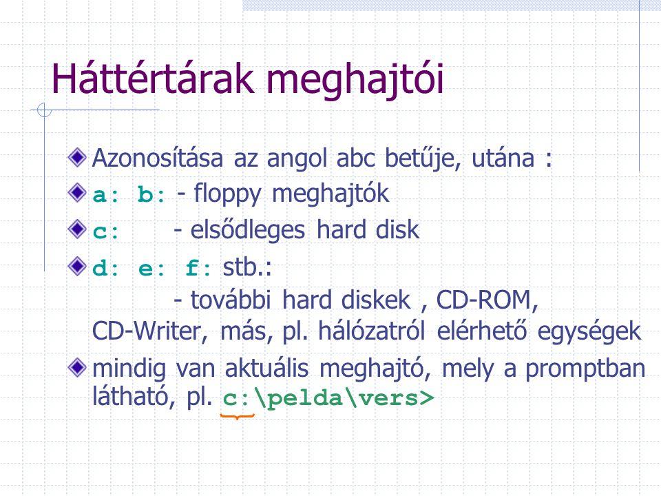 Háttértárak meghajtói Azonosítása az angol abc betűje, utána : a: b: - floppy meghajtók c: - elsődleges hard disk d: e: f: stb.: - további hard diskek, CD-ROM, CD-Writer, más, pl.