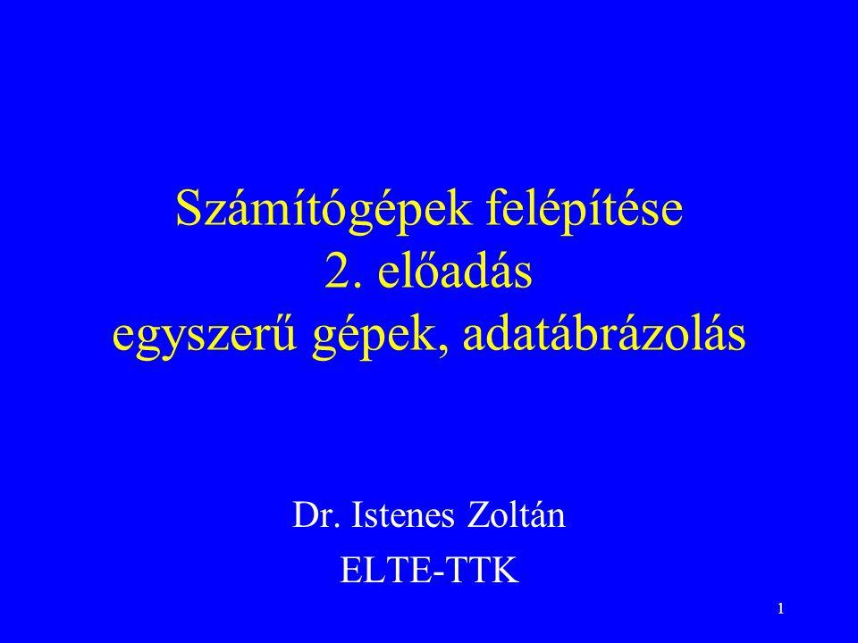1 Számítógépek felépítése 2. előadás egyszerű gépek, adatábrázolás Dr. Istenes Zoltán ELTE-TTK