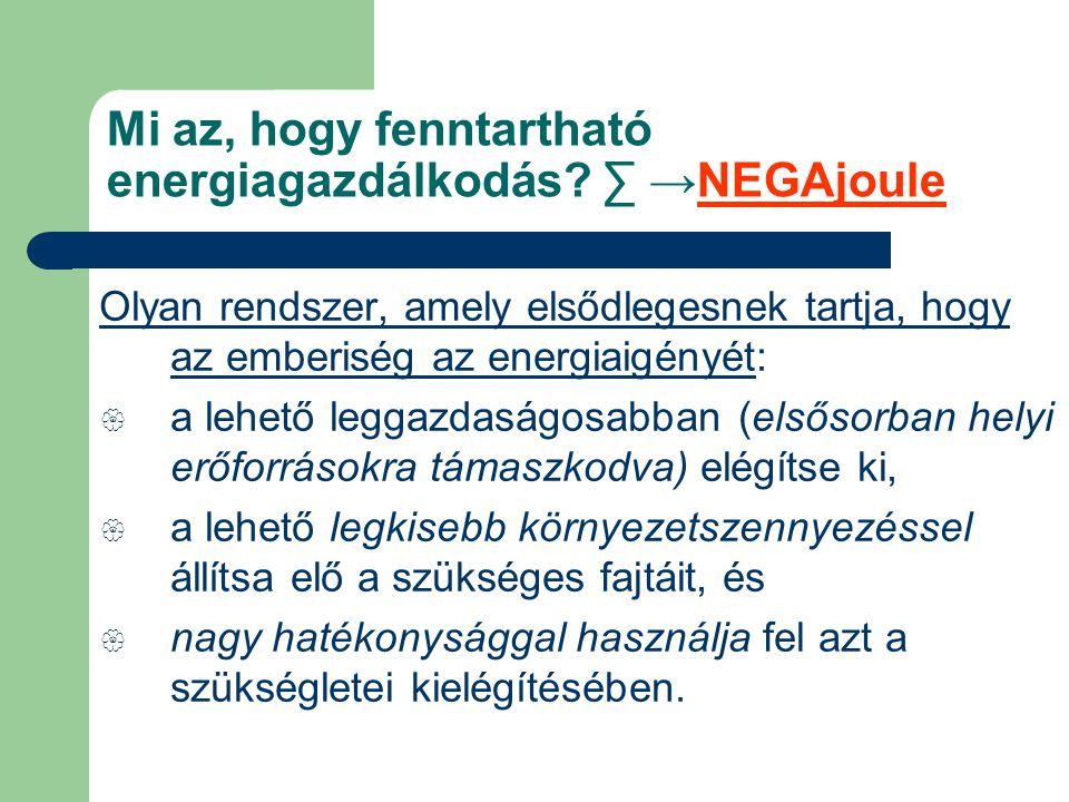 Mi az, hogy fenntartható energiagazdálkodás? ∑ →NEGAjoule Olyan rendszer, amely elsődlegesnek tartja, hogy az emberiség az energiaigényét:  a lehető