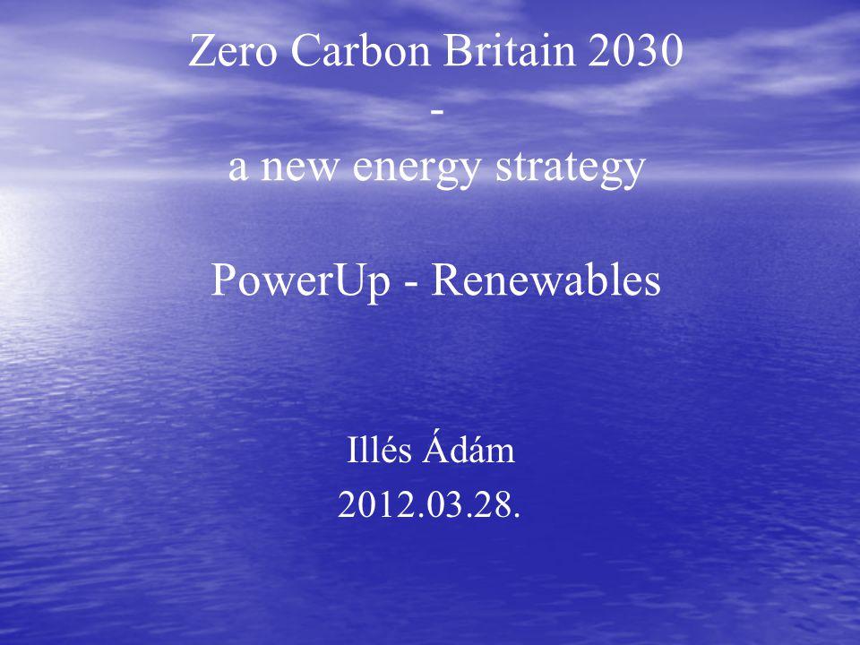 Zero Carbon Britain 2030 - a new energy strategy PowerUp - Renewables Illés Ádám 2012.03.28.