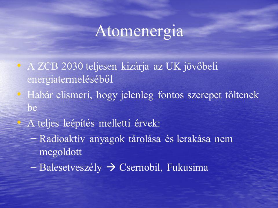 Atomenergia A ZCB 2030 teljesen kizárja az UK jövőbeli energiatermeléséből Habár elismeri, hogy jelenleg fontos szerepet töltenek be A teljes leépítés melletti érvek: – – Radioaktív anyagok tárolása és lerakása nem megoldott – – Balesetveszély  Csernobil, Fukusima