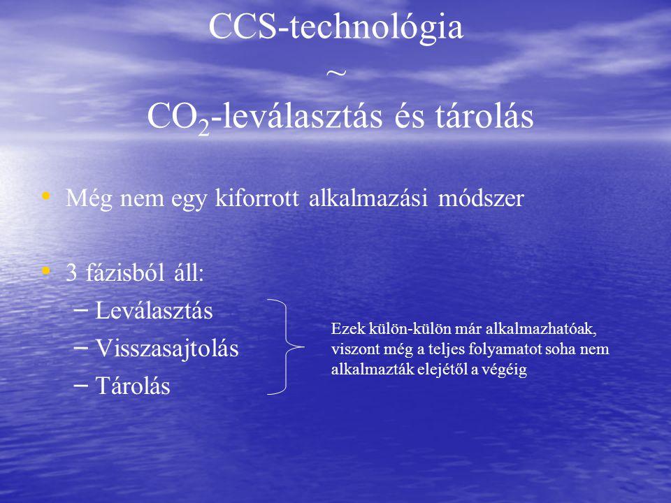 CCS-technológia ~ CO 2 -leválasztás és tárolás Még nem egy kiforrott alkalmazási módszer 3 fázisból áll: – – Leválasztás – – Visszasajtolás – – Tárolás Ezek külön-külön már alkalmazhatóak, viszont még a teljes folyamatot soha nem alkalmazták elejétől a végéig