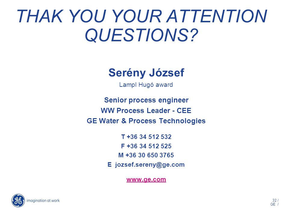 32 / GE / THAK YOU YOUR ATTENTION QUESTIONS? Serény József Lampl Hugó award Senior process engineer WW Process Leader - CEE GE Water & Process Technol