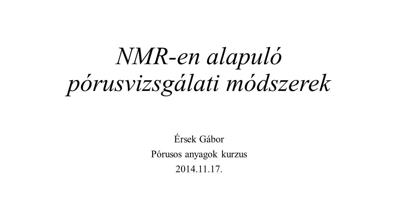 NMR-en alapuló pórusvizsgálati módszerek Érsek Gábor Pórusos anyagok kurzus 2014.11.17.
