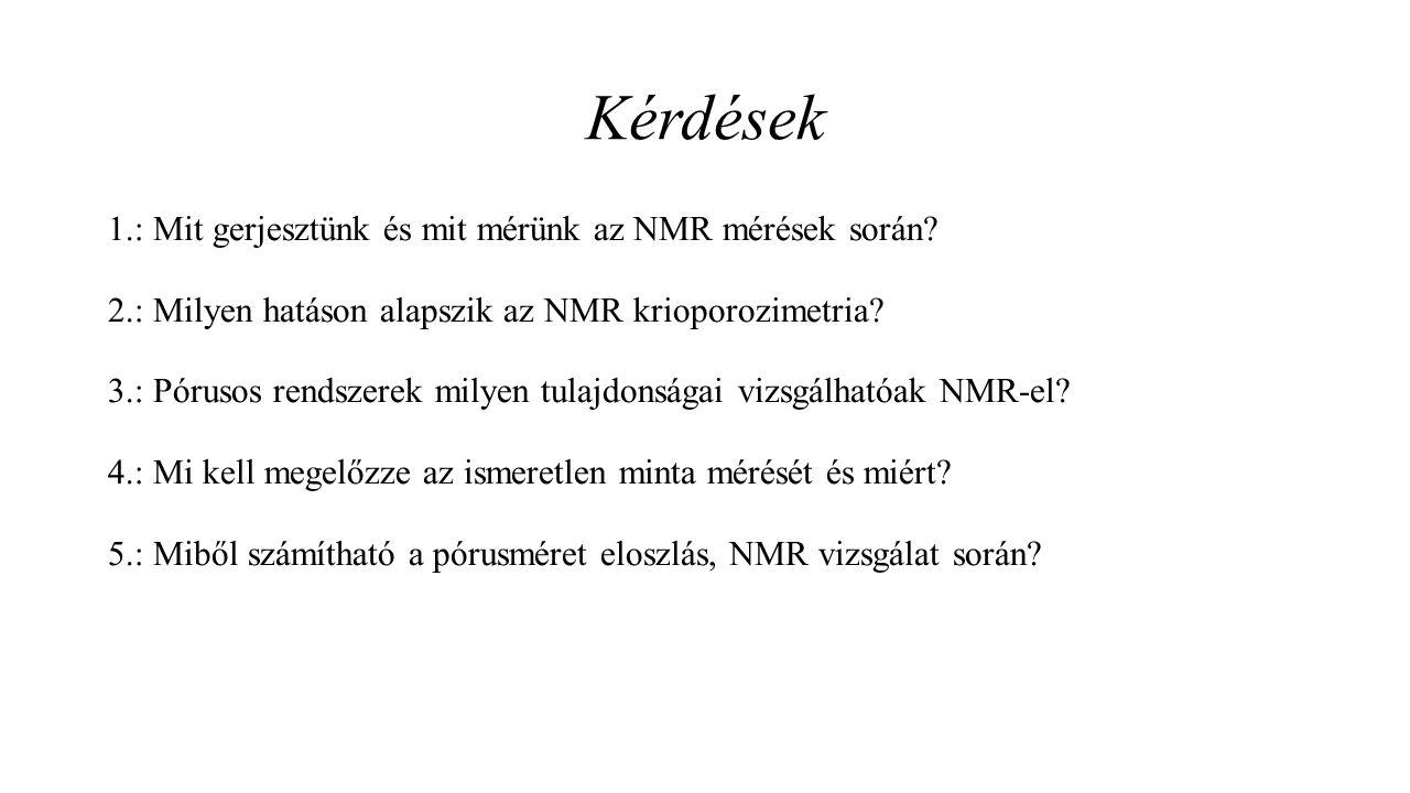 Kérdések 1.: Mit gerjesztünk és mit mérünk az NMR mérések során? 2.: Milyen hatáson alapszik az NMR krioporozimetria? 3.: Pórusos rendszerek milyen tu