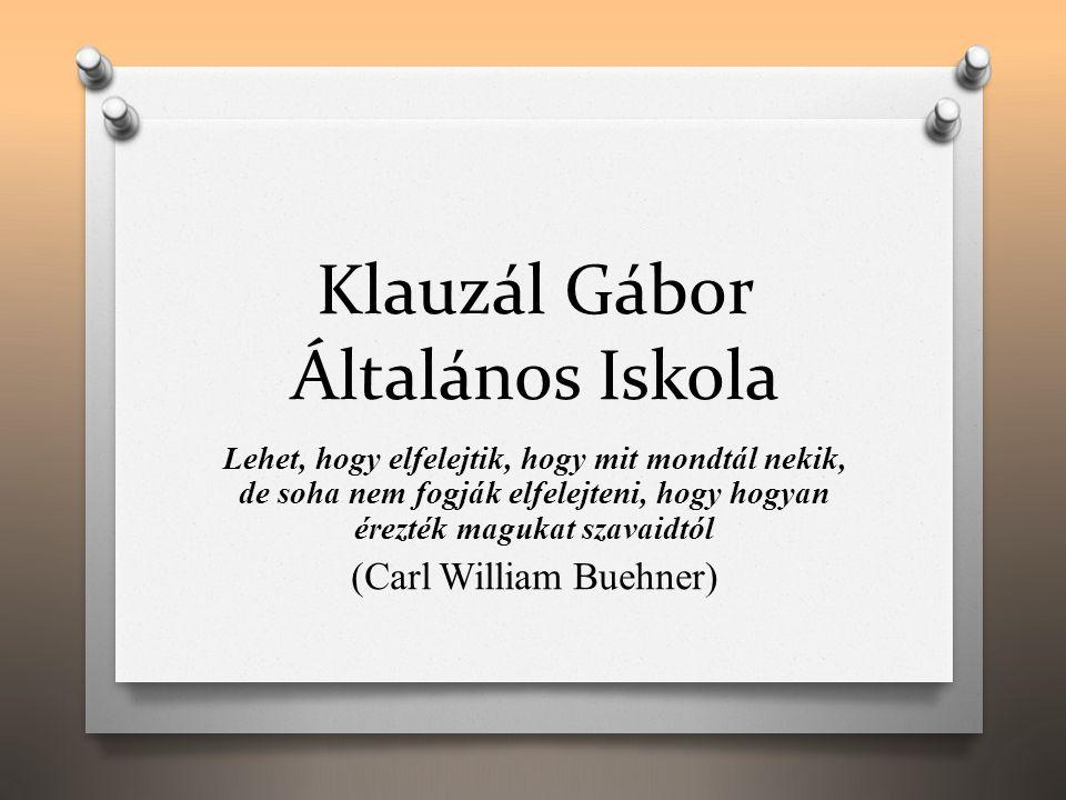 Klauzál Gábor Általános Iskola Lehet, hogy elfelejtik, hogy mit mondtál nekik, de soha nem fogják elfelejteni, hogy hogyan érezték magukat szavaidtól (Carl William Buehner)