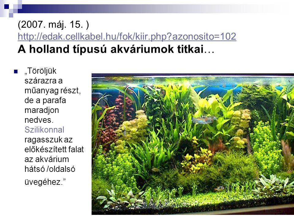 (2007. máj. 15. ) http://edak.cellkabel.hu/fok/kiir.php?azonosito=102 A holland típusú akváriumok titkai… http://edak.cellkabel.hu/fok/kiir.php?azonos