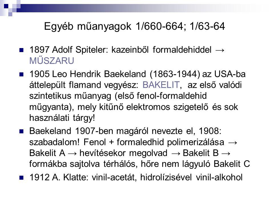 Egyéb műanyagok 1/660-664; 1/63-64 1897 Adolf Spiteler: kazeinből formaldehiddel → MŰSZARU 1905 Leo Hendrik Baekeland (1863-1944) az USA-ba áttelepült
