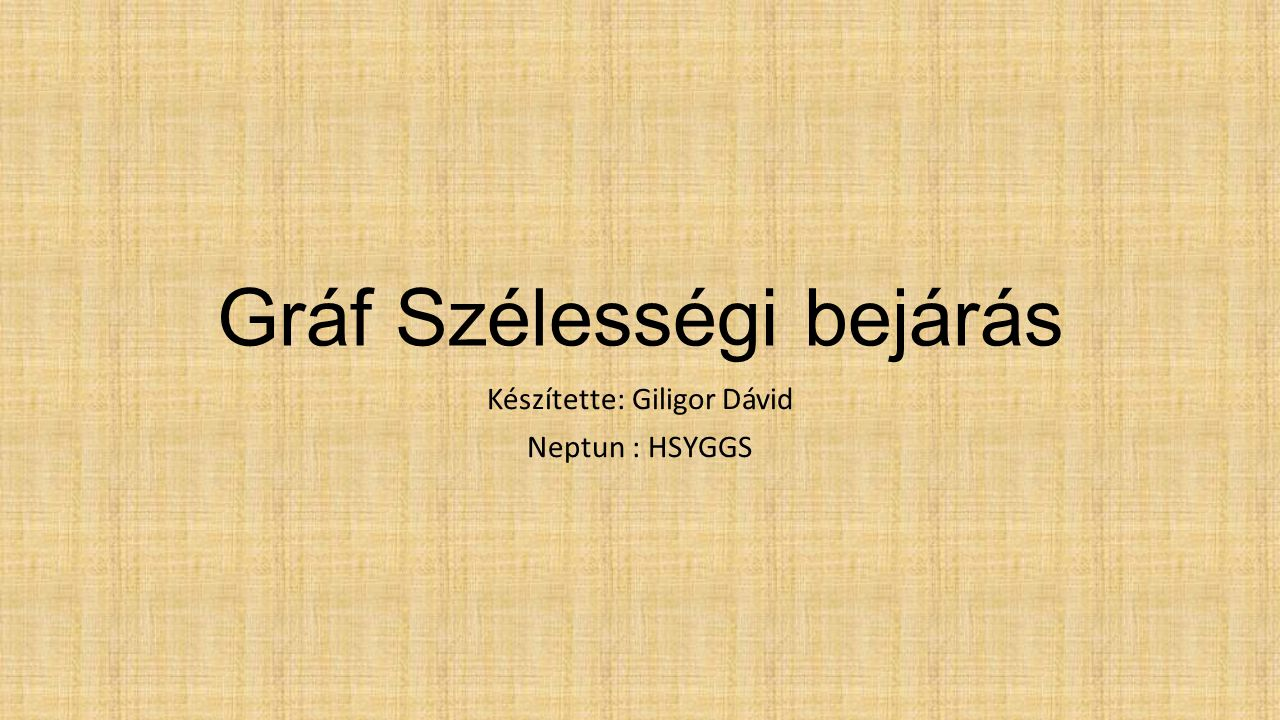 Gráf Szélességi bejárás Készítette: Giligor Dávid Neptun : HSYGGS