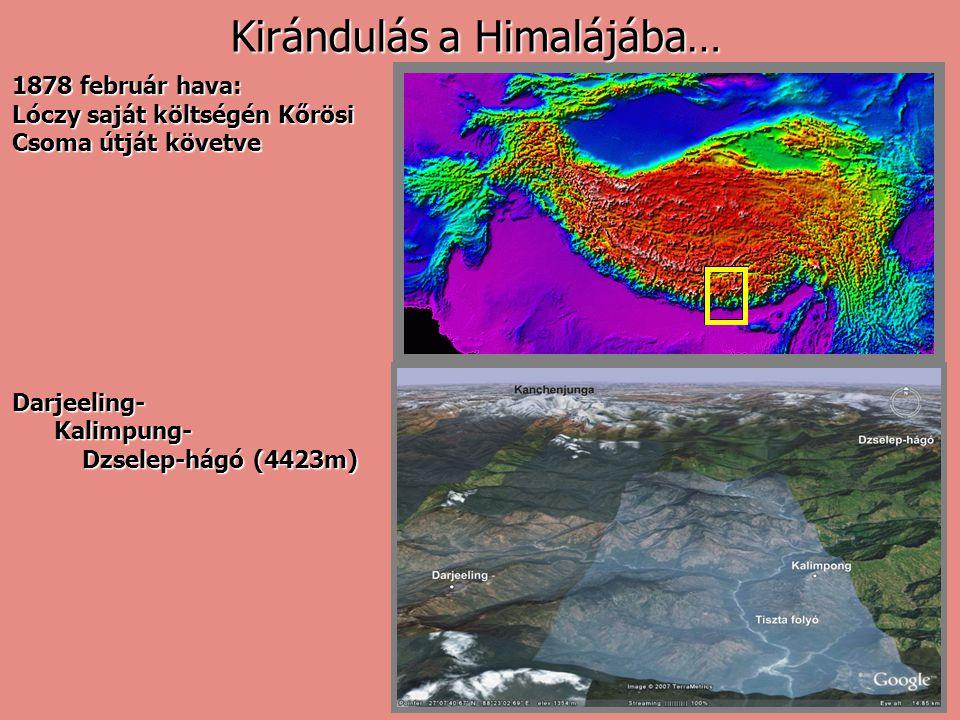 1878 február hava: Lóczy saját költségén Kőrösi Csoma útját követve Darjeeling- Kalimpung- Kalimpung- Dzselep-hágó (4423m) Dzselep-hágó (4423m) Kiránd