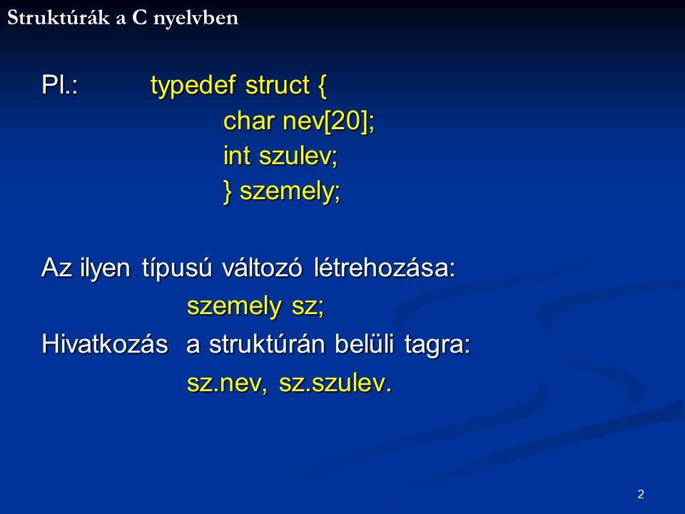 Struktúrák a C nyelvben 3 #include /* struktúra létrehozása*/ #include #include main(){ typedef struct { typedef struct { char vnev[20],knev[20]; char vnev[20],knev[20]; int szulev; int szulev; } szemely; } szemely; szemely sz; szemely sz; printf( Vezetéknév: );scanf( %s ,sz.vnev); printf( Vezetéknév: );scanf( %s ,sz.vnev); printf( Utónév: );scanf( %s ,sz.knev); printf( Utónév: );scanf( %s ,sz.knev); printf( Születési év: );scanf( %d ,&sz.szulev); printf( Születési év: );scanf( %d ,&sz.szulev); printf( %s %s %d-ben született. ,sz.vnev,sz.knev,sz.szulev); printf( %s %s %d-ben született. ,sz.vnev,sz.knev,sz.szulev); getch(); getch();}