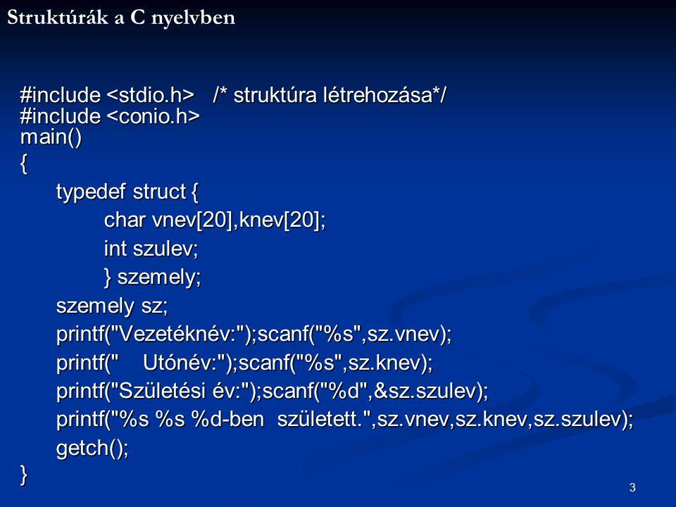 Struktúrák a C nyelvben 4 Mivel a struktúra definiálásakor lényegében egy új típust deklarálunk, az ilyen típusú tömbök deklarálása ugyanúgy történik, mint egyébként a tömbök deklarálása: Pl.: szemely sz[20]; Ekkor lényegében egy táblázat jön létre, melynek sorai, a tömb elemei.